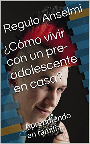 ¿Cómo vivir con un pre-adolescente en casa?: Aprendiendo en familia por Regulo Anselmi