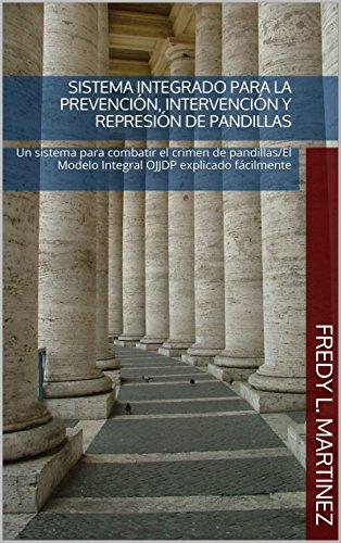 Sistema Integrado para la prevención, intervención y represión de pandillas: Un sistema para combatir el crimen de pandillas/El Modelo Integral OJJDP explicado fácilmente por Fredy L. Martinez