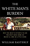 The White Man's Burden: Why the West's Efforts to Aid the Rest Have Done So Much Ill and So Little Good (English Edition)