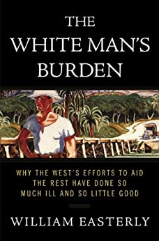 The White Man's Burden: Why the West's Efforts to Aid the Rest Have Done So Much Ill and So Little Good von [Easterly, William]