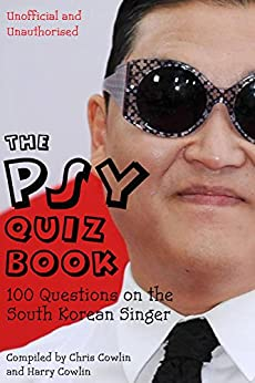 The Psy Quiz Book: 100 Questions on the South Korean Singer by [Cowlin, Chris, Cowlin, Harry]