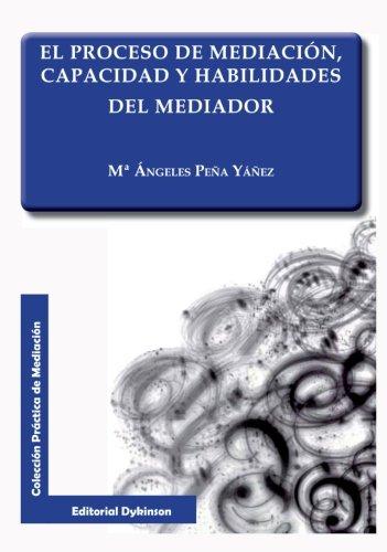 Proceso de mediación, capacidad y habilidades del mediador (Colección Práctica de Mediación) por Mª Ángeles Peña Yáñez