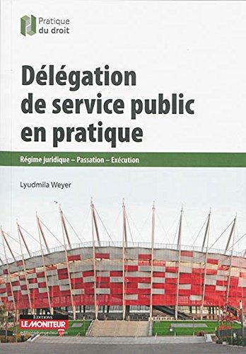 Délégation de service public en pratique: Régime juridique - Passation - Exécution