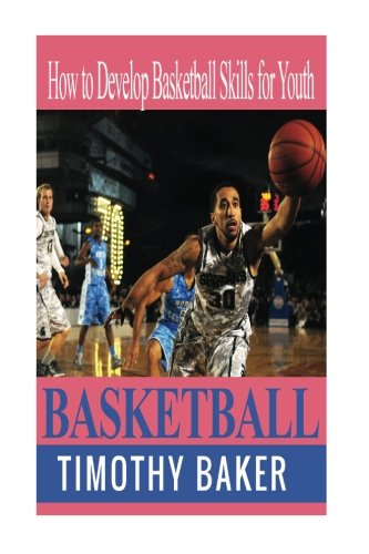 Basketball: How to Develop Basketball Skills for Youth por Timothy Baker