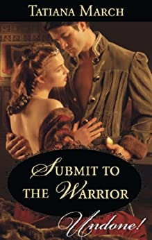 Submit To The Warrior (Mills & Boon Historical Undone) (Hot Scottish Knights, Book 2) by [March, Tatiana]