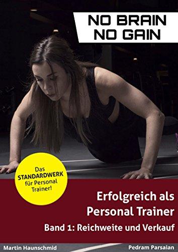 Erfolgreich als Personal Trainer - von Anfang an: Band 1: Reichweite und Verkauf (no brain no gain)