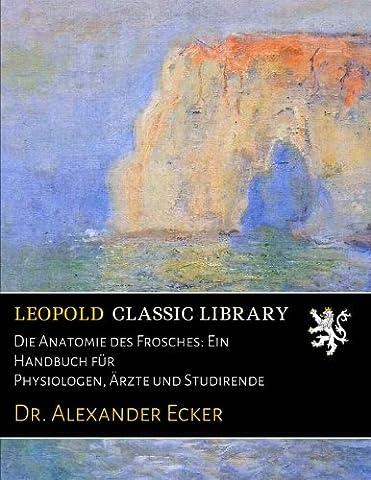 Die Anatomie des Frosches: Ein Handbuch für Physiologen, Ärzte und Studirende