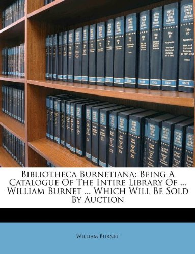 Bibliotheca Burnetiana: Being A Catalogue Of The Intire Library Of ... William Burnet ... Which Will Be Sold By Auction