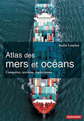 Atlas des mers et des océans. Conquêtes, tensions, explorations (Atlas/Monde) par André Louchet