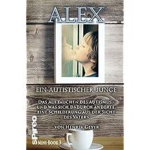 Alex, ein autistischer Junge: Das Auftauchen des Autismus -  und was sich dann änderte. Eine Schilderung aus der Sicht des Vaters.