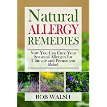 Allergy Relief: Natural Allergy Remedies – Now You Can Cure Your Seasonal Allergies for Ultimate and Permanent Relief (Cure Allergies - Learn How to Cure ... with Natural Remedies) (English Edition)