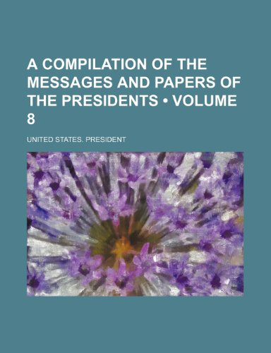 A Compilation of the Messages and Papers of the Presidents (Volume 8)