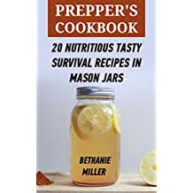 Prepper's Cookbook :20 Nutritious Tasty Survival Recipes In Mason Jars (English Edition)