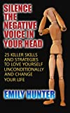 Silence The Negative Voice In Your Head: 25 Killer Skills and Strategies to Love Yourself Unconditionally and Change Your Life