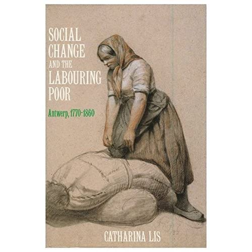 Social Change and the Labouring Poor: Antwerp, 1770-1860 by Catharina Lis (1986-09-10)