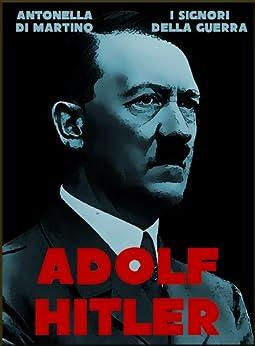 Adolf Hitler, il dittatore (I Signori della Guerra Vol. 7) di [Di Martino, Antonella]