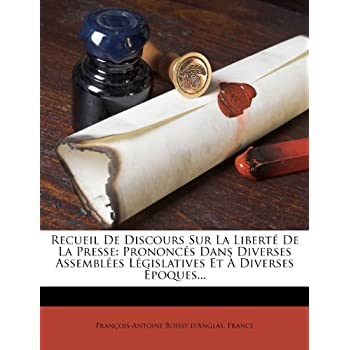 Recueil de Discours Sur La Liberté de la Presse: Prononcés Dans Diverses Assemblées Législatives Et À Diverses Époques...