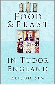 Food and Feast in Tudor England (Food & Feasts) by [Sim, Alison]