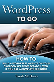 WordPress To Go - How To Build A WordPress Website On Your Own Domain, From Scratch, Even If You Are A Complete Beginner (English Edition) von [McHarry, Sarah]