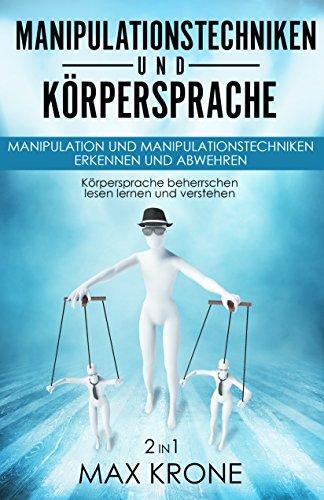 Manipulationstechniken und Körpersprache: Manipulation und Manipulationstechniken erkennen und abwehren - Körpersprache beherrschen lesen lernen und verstehen