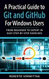 A Practical Guide to Git and GitHub for Windows Users: From Beginner to Expert in Easy Step-By-Step Exercises
