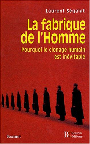 La fabrique de l'Homme : Pourquoi le clonage humain est inévitable par Laurent Ségalat