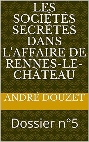 Télécharger Les sociétés secrètes dans l'affaire de Rennes-le-Château: Dossier n°5 EPUB eBook gratuit