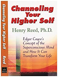 Channelling Your Higher Self: A Unique Look at Edgar Cayce's Concept of the Superconscious Mind and How It Can Revolutionize Your Life