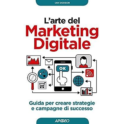 L'arte Del Marketing Digitale: Guida Per Creare Strategie E Campagne Di Successo (Web Marketing Vol. 1)