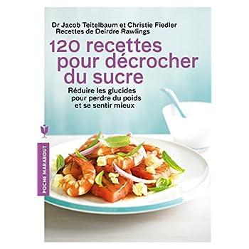 120 recettes pour décrocher du sucre: Réduire les glucides pour perdre du poids et se sentir mieux