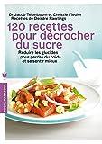 120 recettes pour décrocher du sucre - Réduire les glucides pour perdre du poids et se sentir mieux