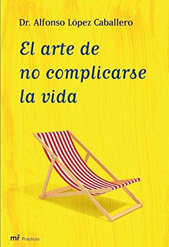 El arte de no complicarse la vida (Manuales Practicos (m.Roca)) por Alfonso López Caballero