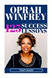 Oprah Winfrey: 125 Success Lessons You Should Learn From Oprah: (Inspirational Lessons on Life, Love, Relationships, Self-Image, Career & Business - Oprah Winfrey Biography, Book Club List, Magazine) by Tony Rohn (2016-06-25)