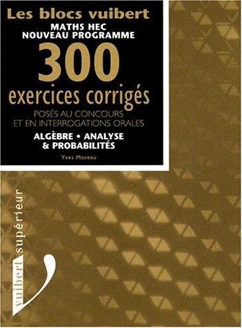 Algèbre, analyse et probabilités. 300 exercices corrigés posés au concours et en interrogations orales par Yves Moreau