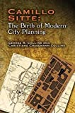 Camillo Sitte: The Birth of Modern City Planning: With a Translation of the 1889 Austrian Edition of His City Planning A