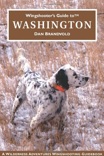 Wingshooter's Guide to Washington: Upland Birds and Waterfowl (Wingshooter's Guides) (Upland Bird Hunting Westen)
