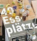 40 Essplätze: für drinnen und draußen - - Vom Esszimmer zur Wohnküche, von der festlichen Tafel zur Snackbar