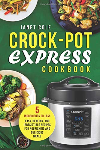 Crock-Pot Express Cookbook: 5 Ingredients or Less - Easy, Healthy, and Irresistible Recipes for Nourishing and Delicious Meals (Crock Pot Cookbook Easy)
