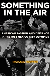 Something in the Air: American Passion and Defiance in the 1968 Mexico City Olympics by Richard Hoffer (2009-09-22)
