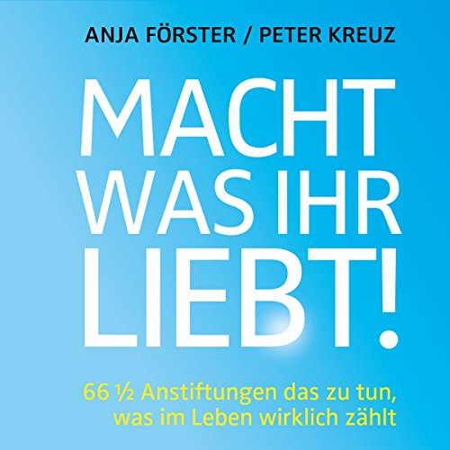 Buchseite und Rezensionen zu 'Macht, was ihr liebt!: 66 1/2 Anstiftungen das zu tun, was im Leben wirklich zählt' von Anja Förster