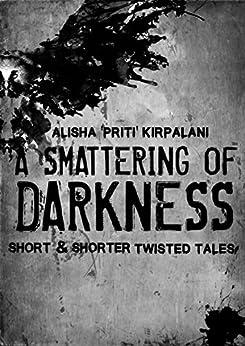"A Smattering of Darkness: Short and Shorter Twisted Tales by [Kirpalani, Alisha ""Priti""]"
