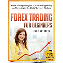 Forex Trading For Beginners: Forex Trading Strategies To Start Making Money And Investing In The Global Currency Markets (Your Total Success Series Book 4) (English Edition)