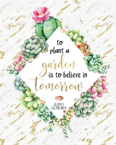 To Plant a Garden is to Believe in Tomorrow: Audrey Hepburn Gold Marble Succulent Cactus Quote, 160 Dot Grid Pages, 8 x 10 Blank Bullet Journal ... inch Dotted Paper, Perfect Bound Softcover -