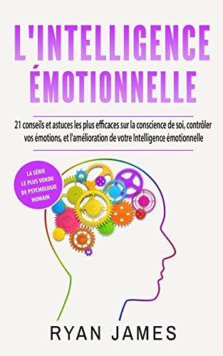 L'Intelligence émotionnelle: 21 conseils et astuces les plus efficaces sur la conscience de soi, contrôler vos émotions, et l'amélioration de votre Intelligence émotionnelle (Emotional Intelligence)