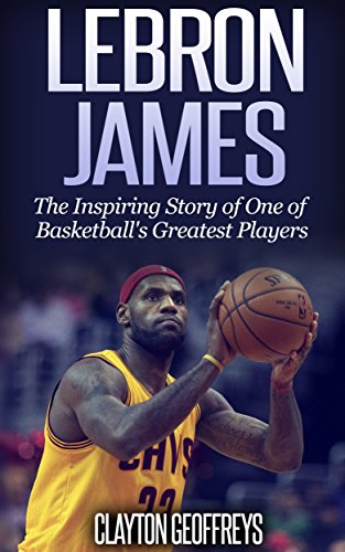 LeBron James: The Inspiring Story of One of Basketball's Greatest Players (Basketball Biography Books) (English Edition) por Clayton Geoffreys