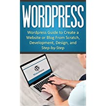 WordPress: WordPress Guide to Create a Website or Blog From Scratch, Development, Design, and Step-by-Step (Wordpress,Wordpress Guide, Website, Steb-by-Steb, Web Design Book 1) (English Edition)