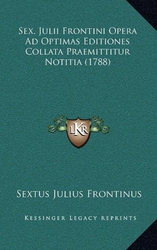 Sex. Julii Frontini Opera Ad Optimas Editiones Collata Praemittitur Notitia (1788)
