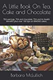 A Little Book On Tea, Cake and Chocolate: TEA pairings, TEA and chocolate, TEA and its health benefits plus over 100 tips on BAKING cakes.