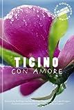 Ticino con Amore - Reiseführer D/I: Kulinarische Streifzüge zwischen dem Lago Maggiore und dem Lago di Lugano / Escursioni gastronomiche tra Lago Maggiore e Lago di Lugano