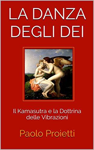 Paolo Proietti - La danza degli dei. Il Kamasutra e la Dottrina delle Vibrazioni